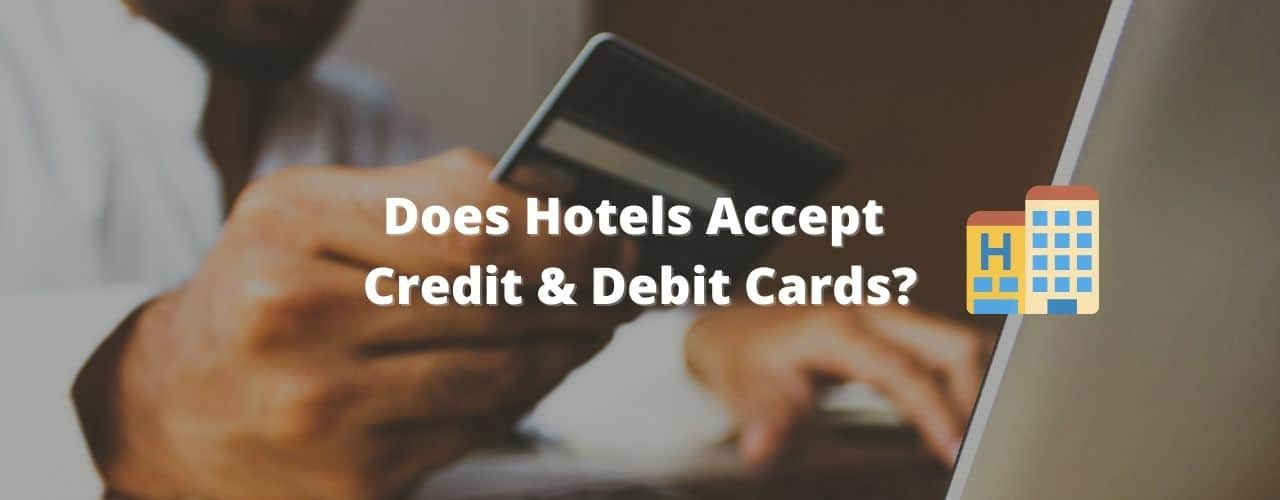 Do Hotels Accept Debit Cards & Credit Cards? – All You Need to Know!